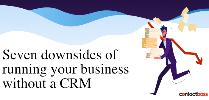 Seven downsides of running a business without a CRM