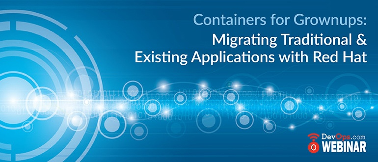 Containers for Grownups: Migrating Traditional & Existing Applications with Red Hat