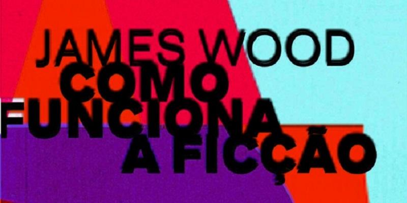 """Capa do livro """"Como funciona a ficção"""". A capa é cheia de cores e formas e no meio está escrito o nome do livro com o nome do autor James Wood logo acima."""