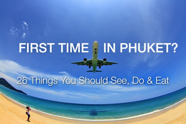 1st Time in Phuket ? 26 Things You Should See, Do, Eat, Know and Enjoy!