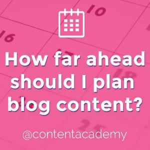 How far ahead should I plan blog content?