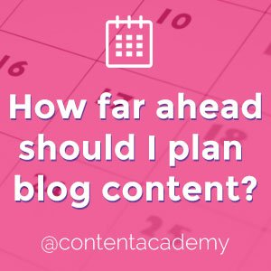 How far ahead should I plan blog content?