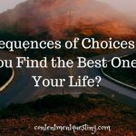 Consequences of Choices: How Do You Find the Best Ones For Your Life?