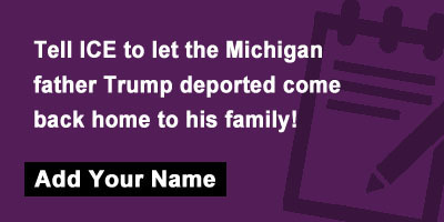 Tell ICE to let the Michigan father Trump deported come back home to his family!