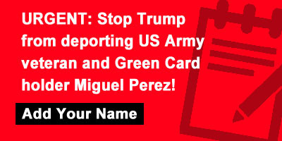 URGENT: Stop Trump from deporting US Army veteran and Green Card holder Miguel Perez!