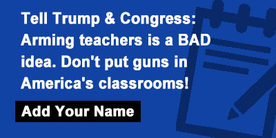 Tell Trump & Congress: Arming teachers is a BAD idea. Don't put guns in America's classrooms!