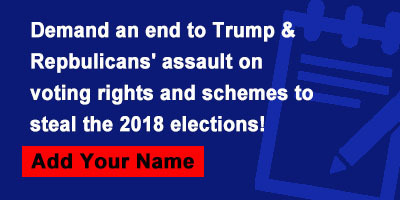 Demand an end to Trump & Repbulicans' assault on voting rights and schemes to steal the 2018 elections!