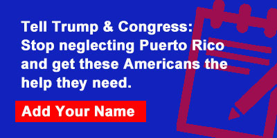 Tell Trump & Congress: Stop neglecting Puerto Rico and get these Americans the help they need.