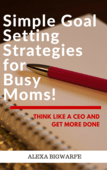 Simple goal setting strategies for busy moms