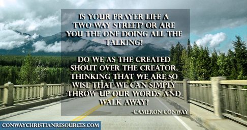 Is your prayer life a two-way street or are you the one doing all the talking? Do we as the created shout over the Creator, thinking that we are so wise that we can simply throw up our words and walk away.