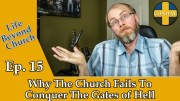 Life Beyond Church Ep. 15: Why The Church Fails To Conquer The Gates Of Hell