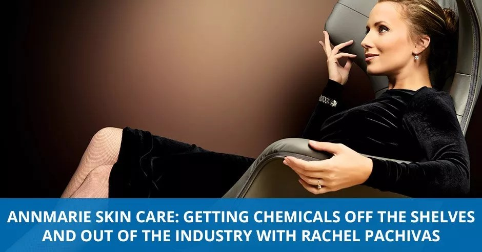 Ep. 04 - Annmarie Skin Care: Getting Chemicals Off The Shelves And Out Of The Industry with Rachel Pachivas