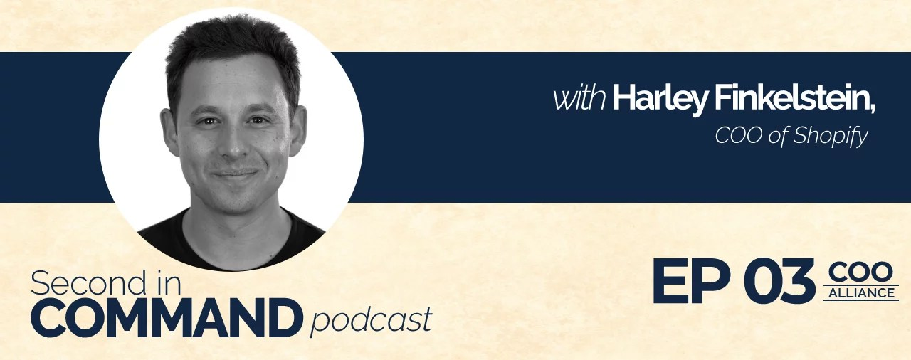 Ep. 03 – Shopify COO, Harley Finkelstein