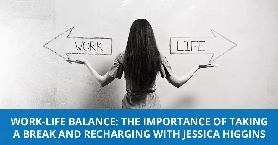 Ep. 08 - Work-Life Balance: The Importance Of Taking A Break And Recharging with Jessica Higgins