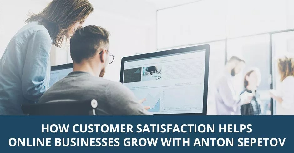 Ep. 09 - How Customer Satisfaction Helps Online Businesses Grow with Anton Sepetov