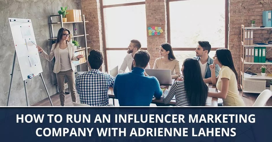 Ep. 58 - How To Run An Influencer Marketing Company with Adrienne Lahens