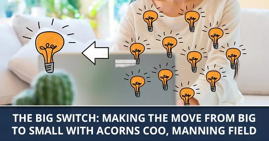 Ep. 60 - The Big Switch: Making The Move From Big To Small with Acorns COO, Manning Field