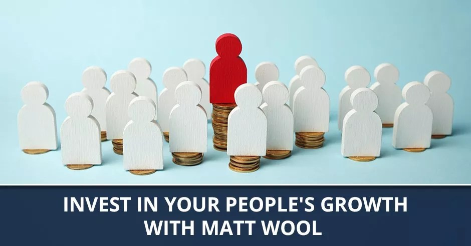Ep. 67 - Invest In Your People's Growth With Matt Wool