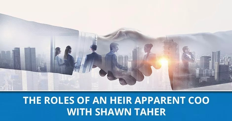 Ep. 72 - The Roles Of An Heir Apparent COO With Shawn Taher