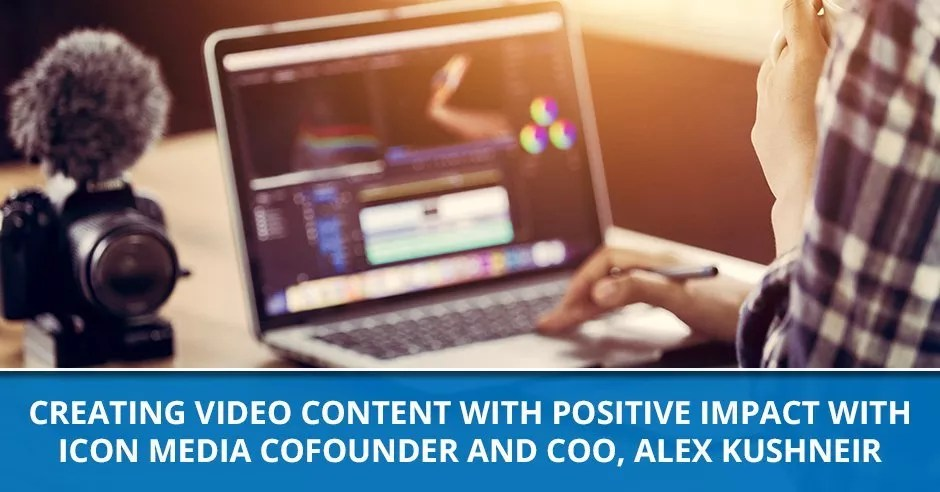 Ep. 79 - Creating Video Content With Positive Impact With Icon Media Cofounder And COO, Alex Kushneir
