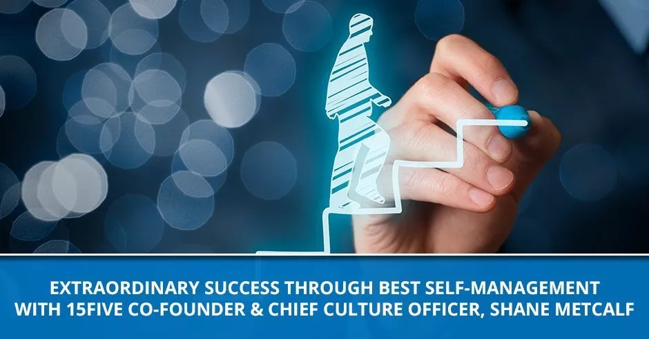 Ep. 83 - Extraordinary Success Through Best Self-Management With 15five Co-Founder & Chief Culture Officer, Shane Metcalf