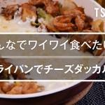 【簡単おつまみ】フライパンでチーズダッカルビのレシピ