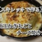 新玉ねぎ丸ごとチーズ焼き【簡単料理】スキレットで作る新玉の丸ごと焼き