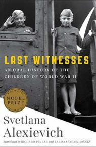 Last Witnesses: An Oral History of the Children of World War II - Svetlana Alexievich