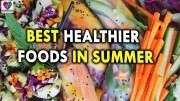 Best Healthier Foods in Summer – Summer Health Tips