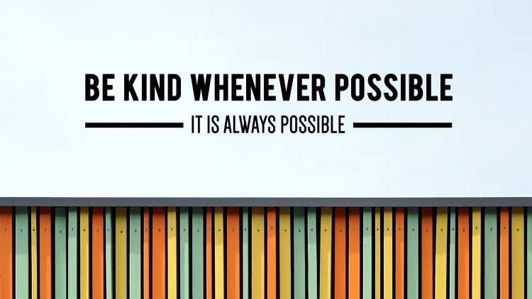 Be kind whenever possible and it is always possible