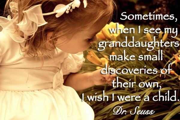Sometimes, when I see my granddaughters make small discoveries of their own, I wish I were a child