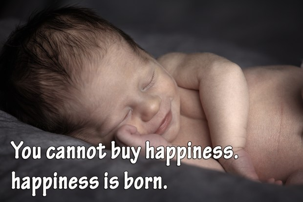 You cannot buy happiness. happiness is born.