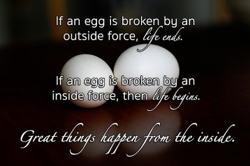 If an egg is broken by an outside force, life ends. If an egg is broken by an inside force, then life begins. Great things happen from the inside.