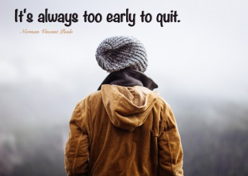 It's always too early to quit. Norman Vincent Peale