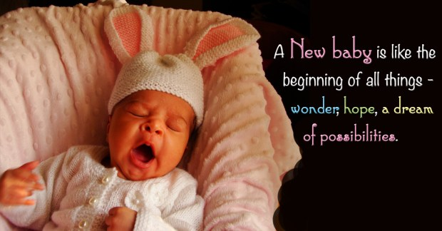 A New baby is like the beginning of all things - wonder, hope,a dream of possibilities.