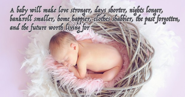 A baby will make love stronger, days shorter, nights longer, bankroll smaller, home happier, clothes shabbier, the past forgotten, and the future worth living for