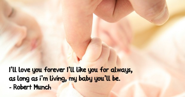 I'll love you forever I'll like you for always, as long as i'm living, my baby you'll be. Robert Munch
