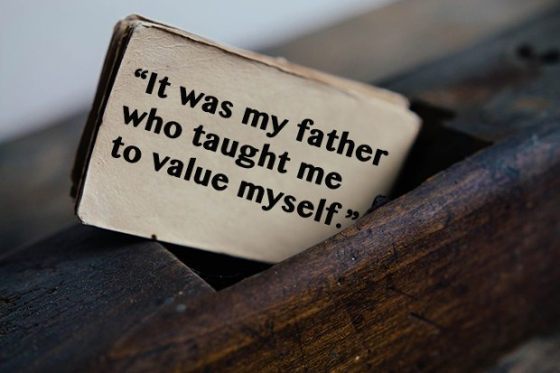 It was my father who taught me to value myself