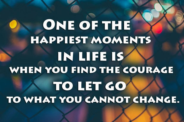 one-of-the-happiest-moments-in-life-is-when-you-find-the-courage-to-let-go-to-what-you-cannot-change