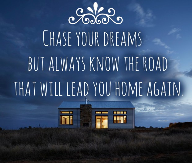 Chase your dreams but always know the road that will lead you home again