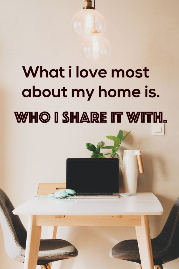 What i love most about my home is. Who I share it with
