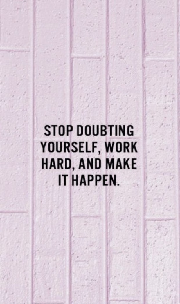 Stop doubting yourself, work hard and make it happen.