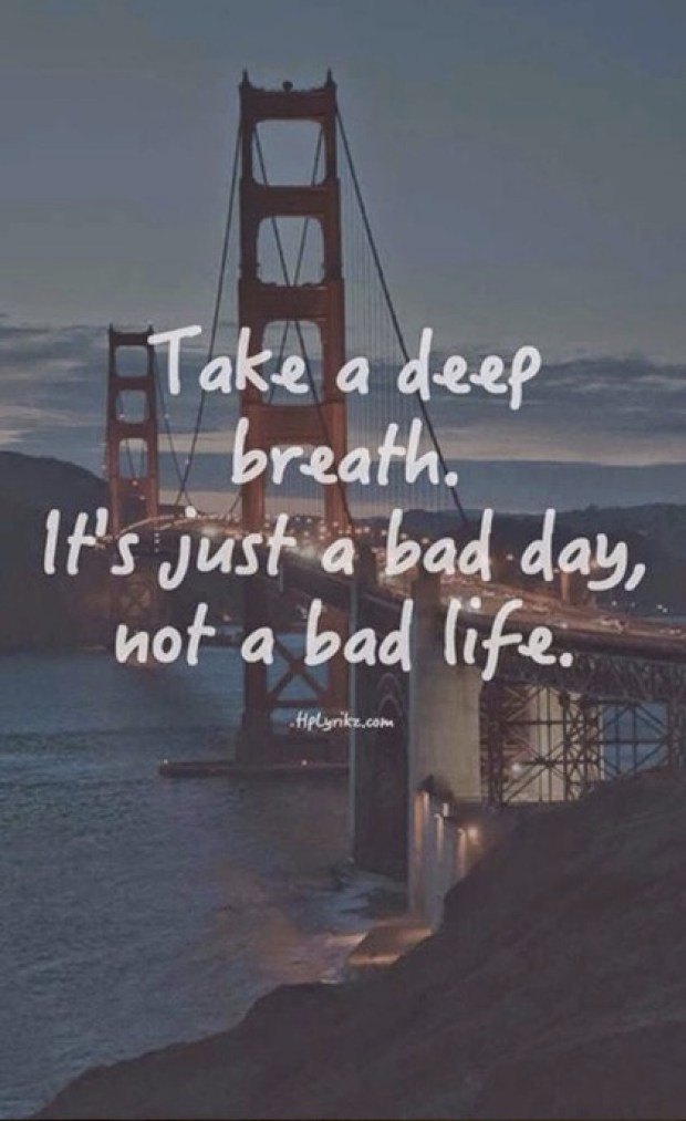 Take a deep breath. Its just a bad day not a bad life