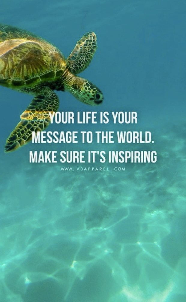 Your life is a message to the world. Make sure it's inspiring.