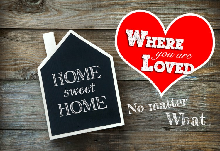 Home -  Where you are loved no matter what