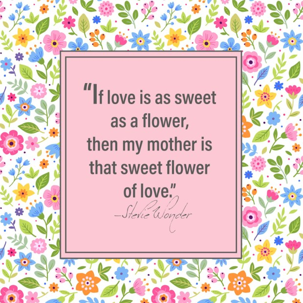 If love is as sweet as a flower, then my mother is that sweet flower of love