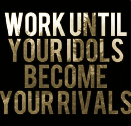 Work until your idols become your rivals
