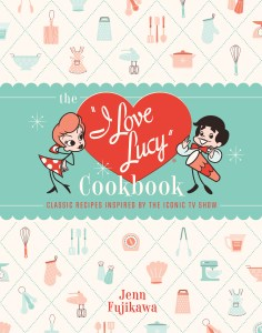 "THE ""I LOVE LUCY"" COOKBOOK: Classic Recipes Inspired by the Iconic TV Show by Jenn Fujikawa."