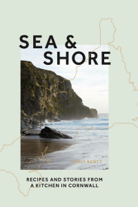 Sea & Shore: Recipes and Stories from a cook and her kitchen in Cornwall