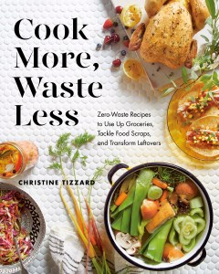 Cook More, Waste Less: Zero-Waste Recipes to Use Up Groceries, Tackle Food Scraps, and Transform Leftovers